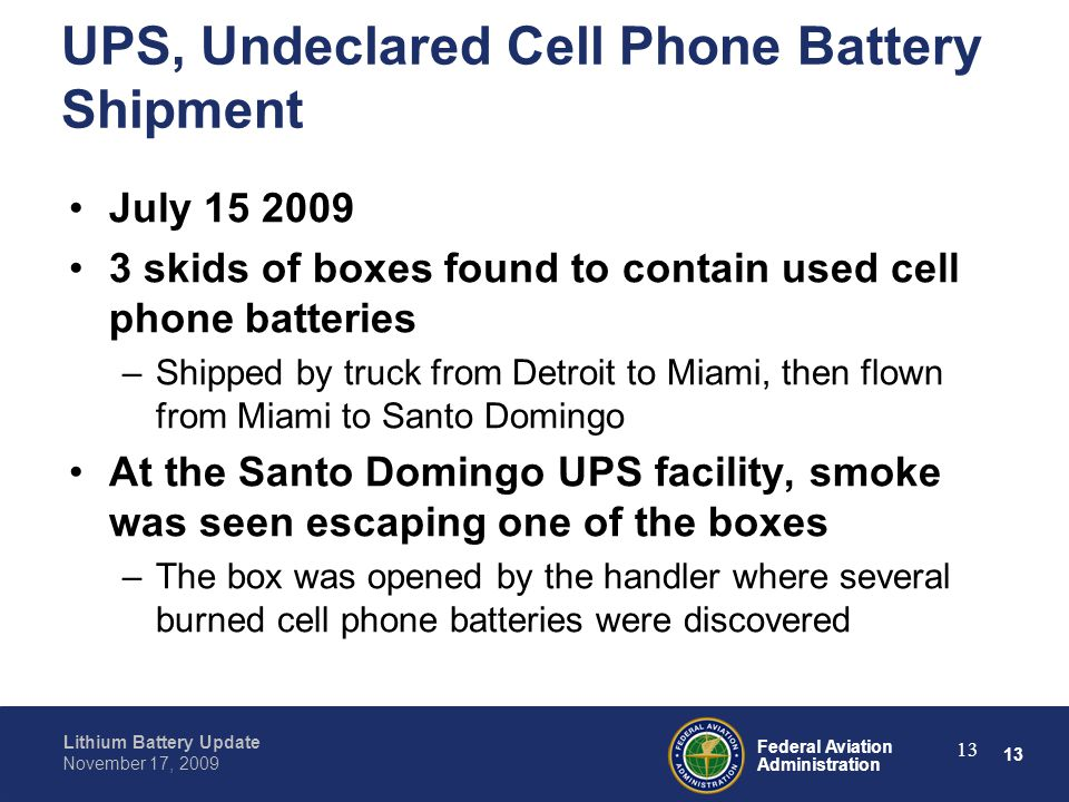 13 Federal Aviation Administration Lithium Battery Update November 17, 2009 13 UPS, Undeclared Cell Phone Battery Shipment July 15 2009 3 skids of box