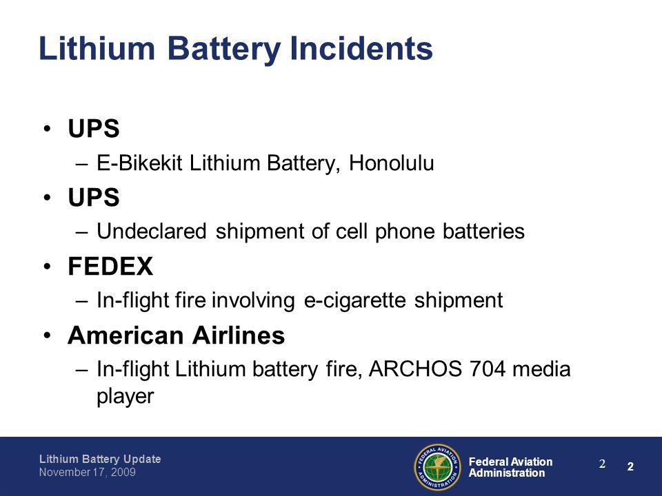 2 Federal Aviation Administration Lithium Battery Update November 17, 2009 2 Lithium Battery Incidents UPS –E-Bikekit Lithium Battery, Honolulu UPS –U