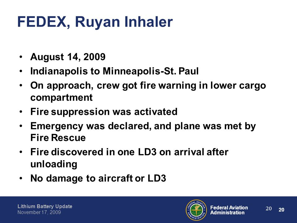 20 Federal Aviation Administration Lithium Battery Update November 17, 2009 20 FEDEX, Ruyan Inhaler August 14, 2009 Indianapolis to Minneapolis-St. Pa