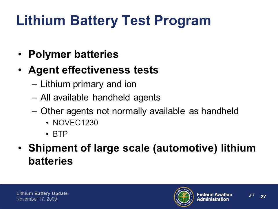 27 Federal Aviation Administration Lithium Battery Update November 17, 2009 27 Lithium Battery Test Program Polymer batteries Agent effectiveness test