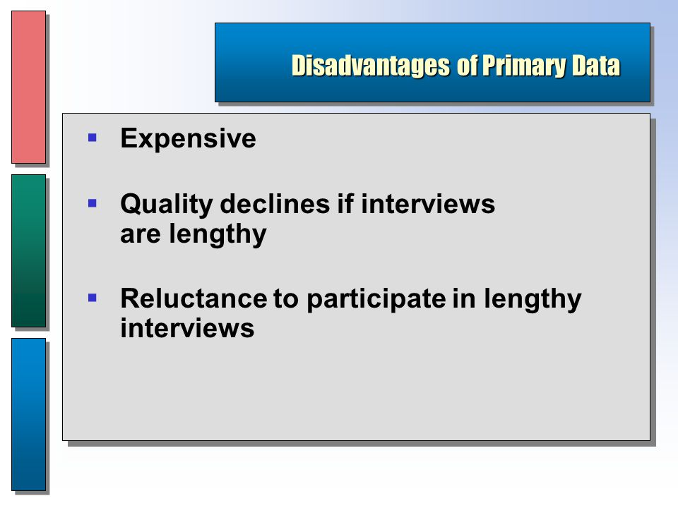 Disadvantages of Primary Data  Expensive  Quality declines if interviews are lengthy  Reluctance to participate in lengthy interviews