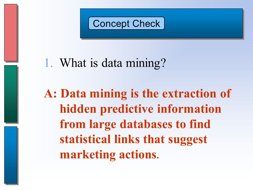 Concept Check A: Data mining is the extraction of hidden predictive information from large databases to find statistical links that suggest marketing actions.