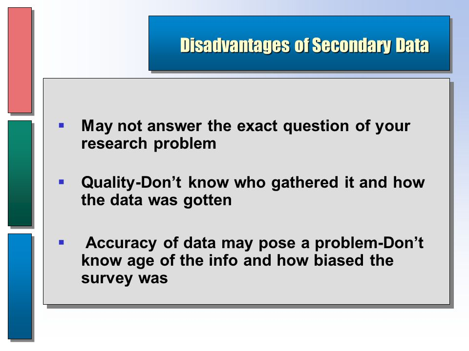Disadvantages of Secondary Data  May not answer the exact question of your research problem  Quality-Don't know who gathered it and how the data was gotten  Accuracy of data may pose a problem-Don't know age of the info and how biased the survey was