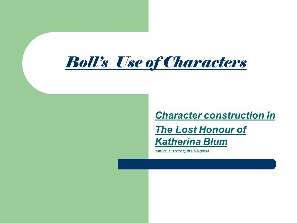 Boll's Use of Characters Character construction in The Lost Honour of Katherina Blum Compiled & Created by Mrs.