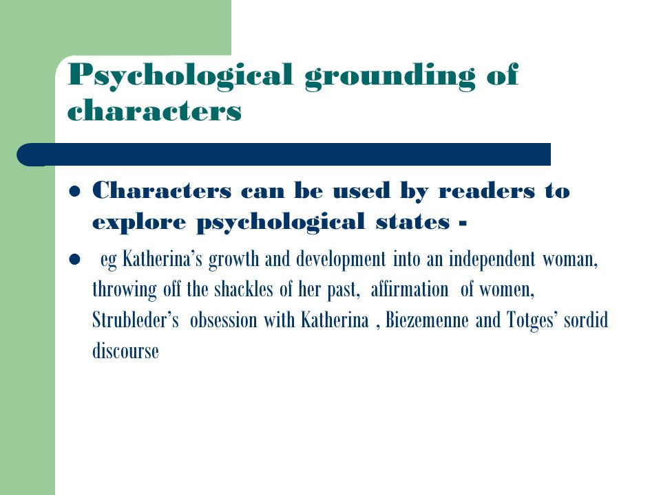Psychological grounding of characters Characters can be used by readers to explore psychological states - eg Katherina's growth and development into an independent woman, throwing off the shackles of her past, affirmation of women, Strubleder's obsession with Katherina, Biezemenne and Totges' sordid discourse