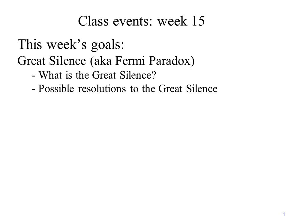 1 Class events: week 15 This week's goals: Great Silence (aka Fermi Paradox) - - What is the Great Silence.