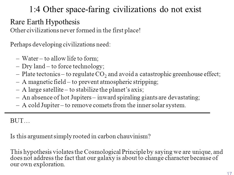 17 1:4 Other space-faring civilizations do not exist Rare Earth Hypothesis Other civilizations never formed in the first place.