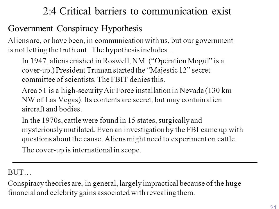 21 2:4 Critical barriers to communication exist Government Conspiracy Hypothesis Aliens are, or have been, in communication with us, but our government is not letting the truth out.The hypothesis includes… – –In 1947, aliens crashed in Roswell, NM.