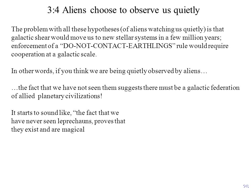 26 3:4 Aliens choose to observe us quietly The problem with all these hypotheses (of aliens watching us quietly) is that galactic shear would move us to new stellar systems in a few million years; enforcement of a DO-NOT-CONTACT-EARTHLINGS rule would require cooperation at a galactic scale.