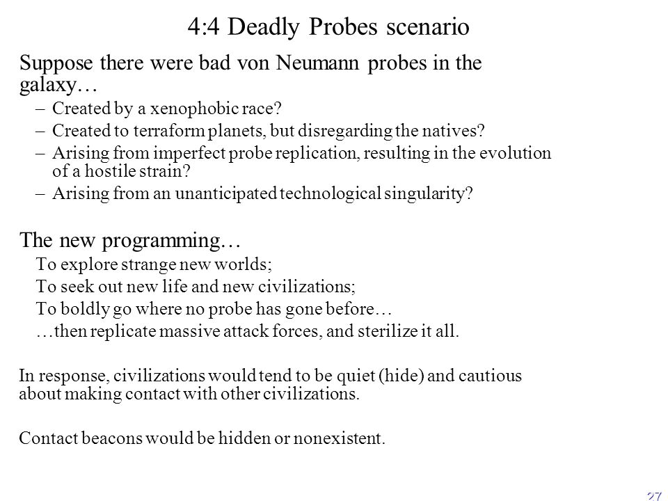 27 4:4 Deadly Probes scenario Suppose there were bad von Neumann probes in the galaxy… – –Created by a xenophobic race.