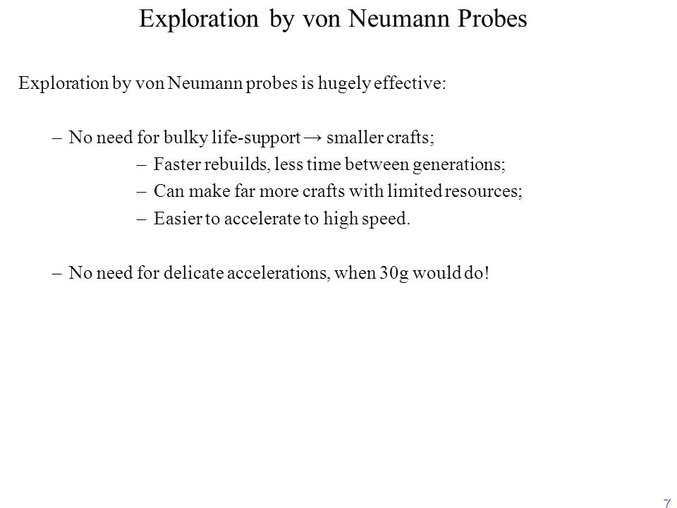 7 Exploration by von Neumann Probes Exploration by von Neumann probes is hugely effective: – –No need for bulky life-support → smaller crafts; – –Faster rebuilds, less time between generations; – –Can make far more crafts with limited resources; – –Easier to accelerate to high speed.