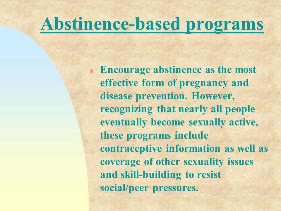 Abstinence only n Assert that abstinence until marriage is the only acceptable behavior. Information on contraception is either not provided or discus