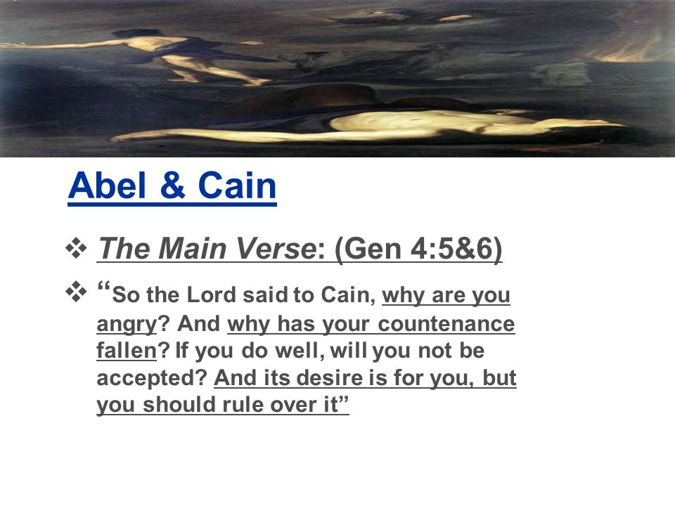 Abel & Cain  The Main Verse: (Gen 4:5&6)  So the Lord said to Cain, why are you angry.