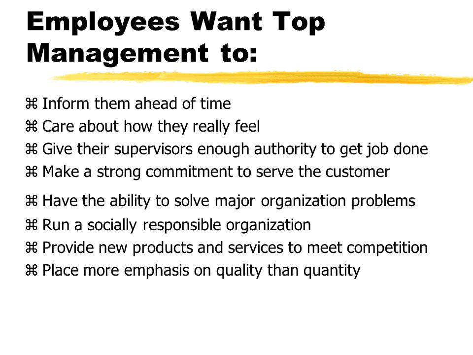 Employees Want Top Management to: zInform them ahead of time zCare about how they really feel zGive their supervisors enough authority to get job done