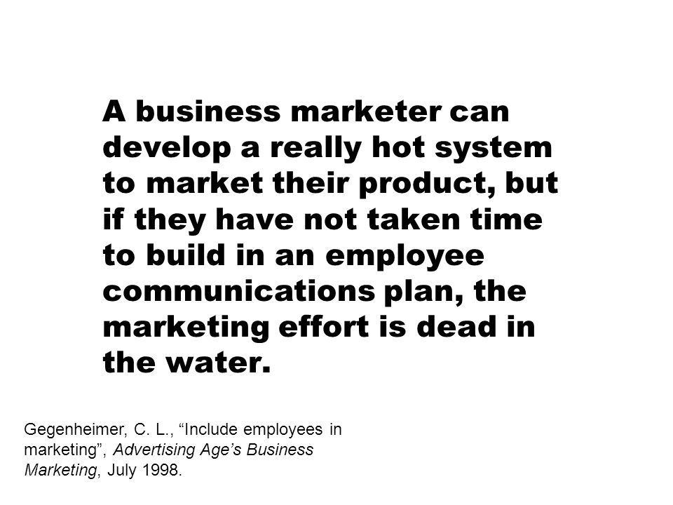 A business marketer can develop a really hot system to market their product, but if they have not taken time to build in an employee communications pl