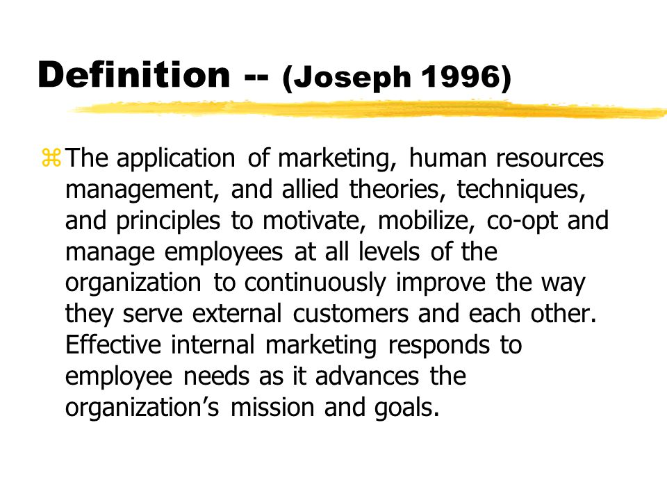 Definition -- (Joseph 1996) zThe application of marketing, human resources management, and allied theories, techniques, and principles to motivate, mo