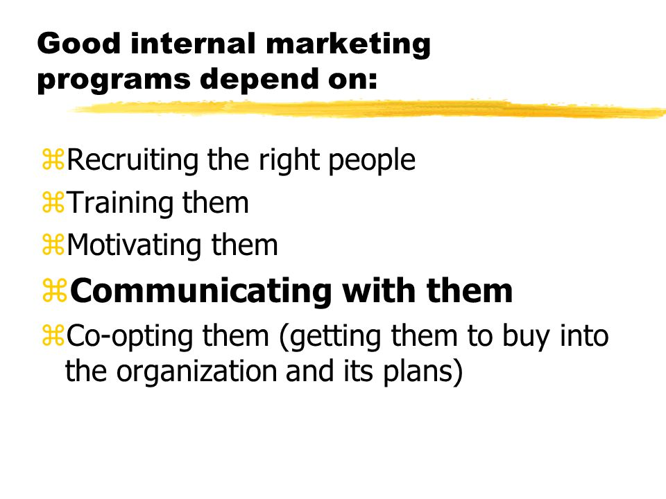 Good internal marketing programs depend on: zRecruiting the right people zTraining them zMotivating them zCommunicating with them zCo-opting them (getting them to buy into the organization and its plans)