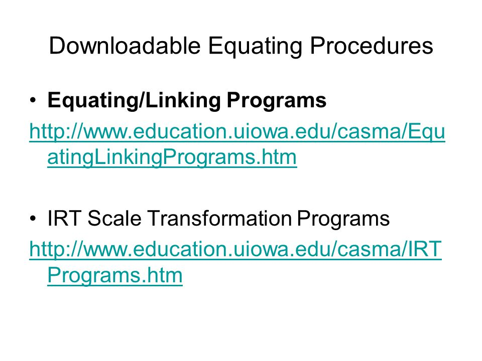 Downloadable Equating Procedures Equating/Linking Programs http://www.education.uiowa.edu/casma/Equ atingLinkingPrograms.htm IRT Scale Transformation