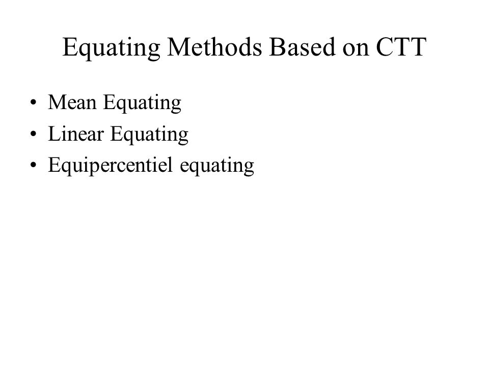 Equating Methods Based on CTT Mean Equating Linear Equating Equipercentiel equating