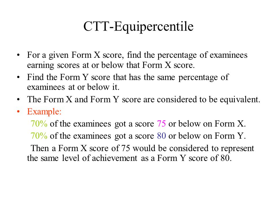 CTT-Equipercentile For a given Form X score, find the percentage of examinees earning scores at or below that Form X score.