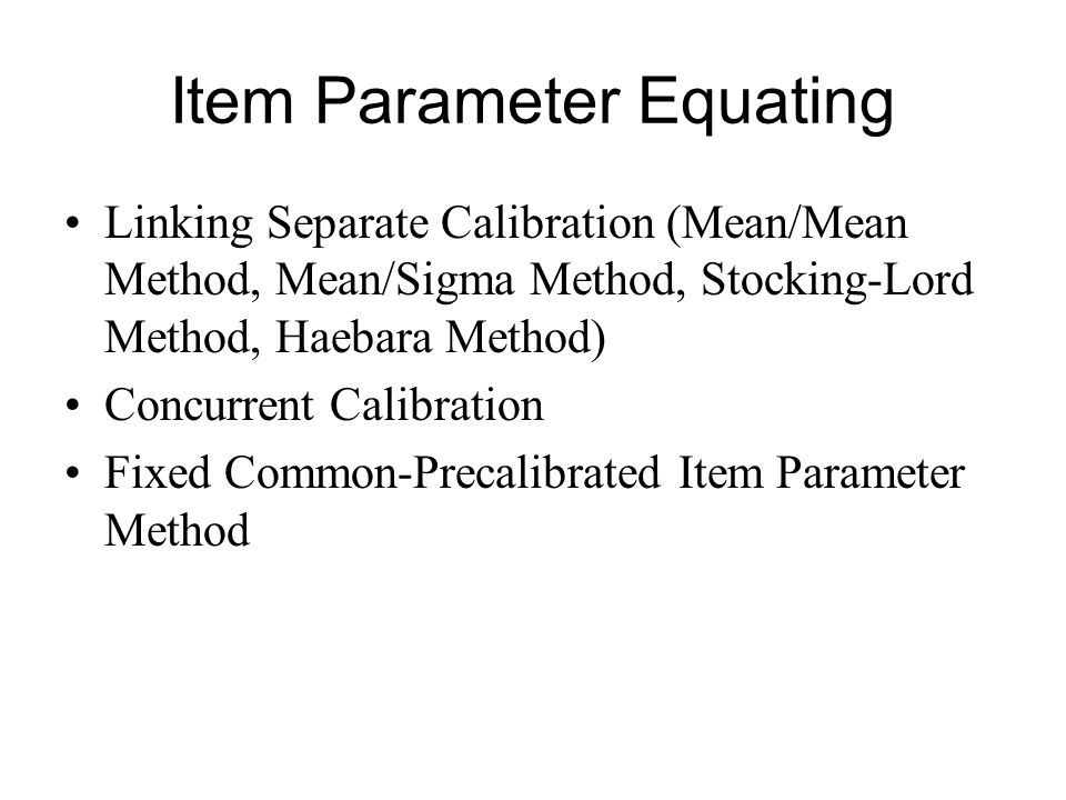 Item Parameter Equating Linking Separate Calibration (Mean/Mean Method, Mean/Sigma Method, Stocking-Lord Method, Haebara Method) Concurrent Calibration Fixed Common-Precalibrated Item Parameter Method
