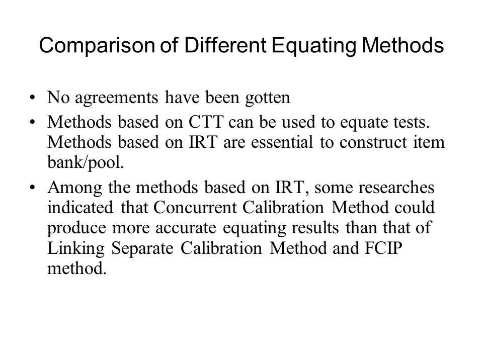 Comparison of Different Equating Methods No agreements have been gotten Methods based on CTT can be used to equate tests.
