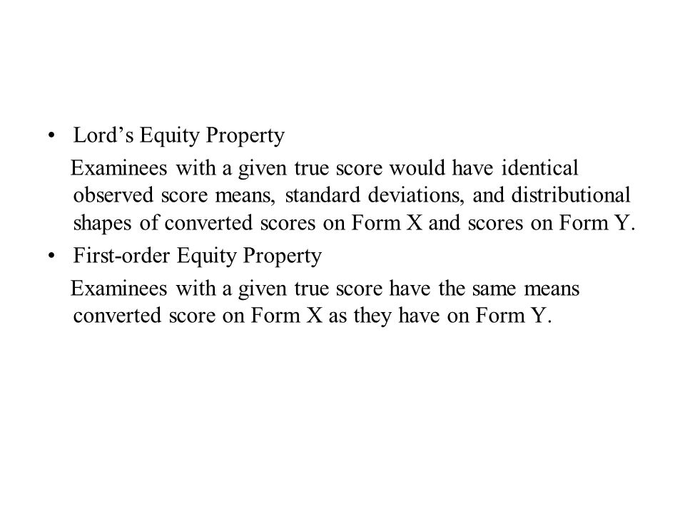 Lord's Equity Property Examinees with a given true score would have identical observed score means, standard deviations, and distributional shapes of converted scores on Form X and scores on Form Y.