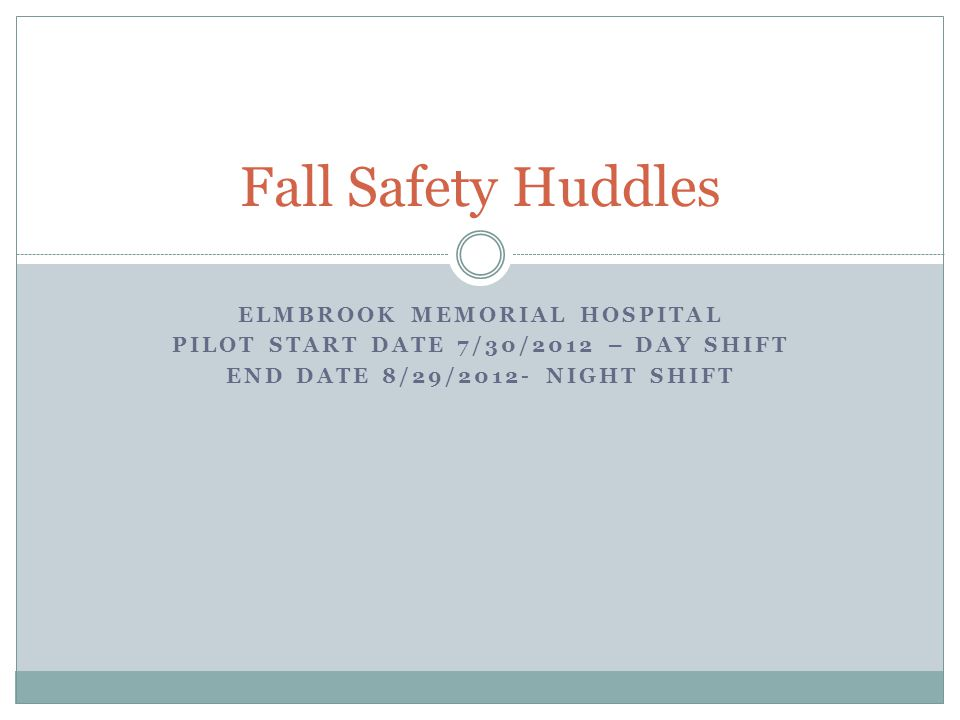 ELMBROOK MEMORIAL HOSPITAL PILOT START DATE 7/30/2012 – DAY SHIFT END DATE 8/29/2012- NIGHT SHIFT Fall Safety Huddles