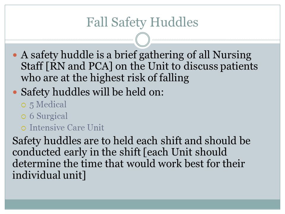 A safety huddle is a brief gathering of all Nursing Staff [RN and PCA] on the Unit to discuss patients who are at the highest risk of falling Safety h