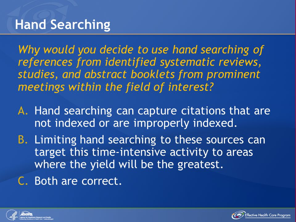 Why would you decide to use hand searching of references from identified systematic reviews, studies, and abstract booklets from prominent meetings within the field of interest.