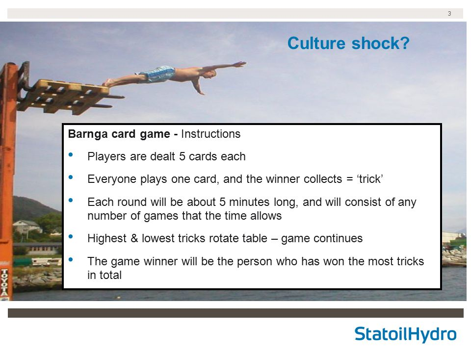 3 Culture shock? Barnga card game - Instructions Players are dealt 5 cards each Everyone plays one card, and the winner collects = 'trick' Each round