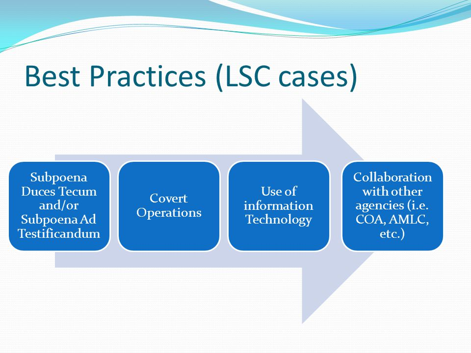 Best Practices (LSC cases) Subpoena Duces Tecum and/or Subpoena Ad Testificandum Covert Operations Use of information Technology Collaboration with other agencies (i.e.