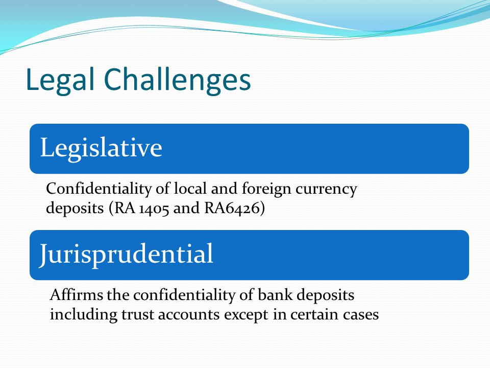 Legal Challenges LegislativeJurisprudential Confidentiality of local and foreign currency deposits (RA 1405 and RA6426) Affirms the confidentiality of bank deposits including trust accounts except in certain cases