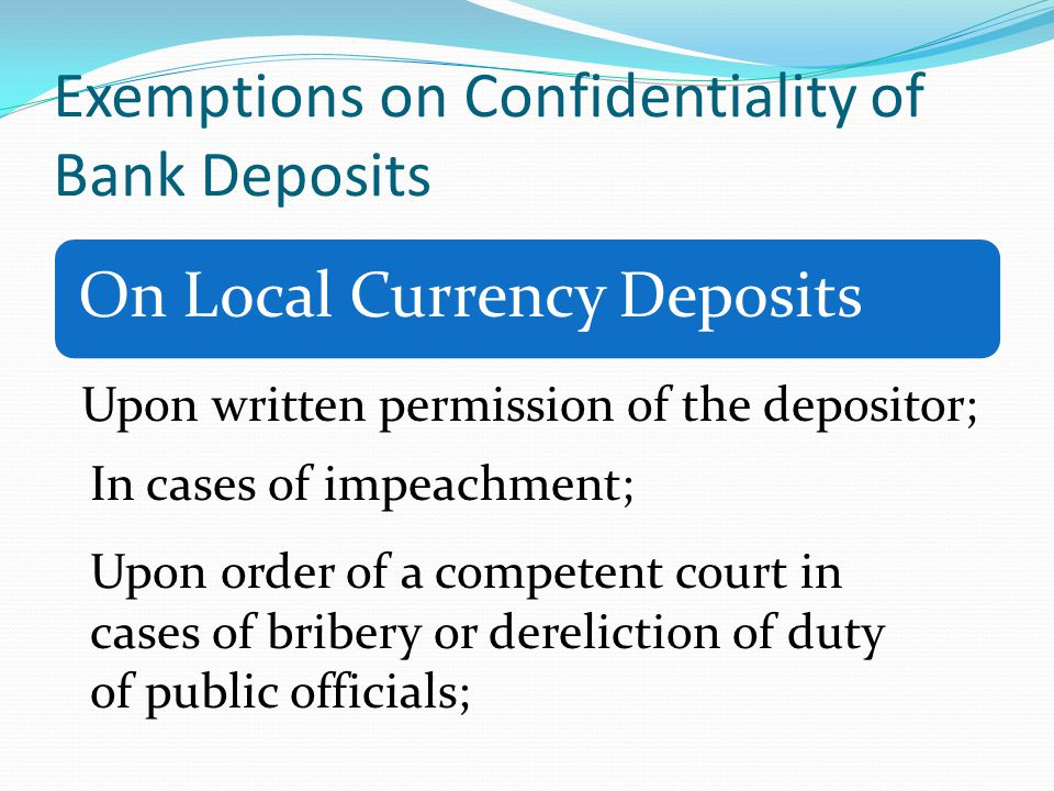 Exemptions on Confidentiality of Bank Deposits On Local Currency Deposits Upon written permission of the depositor; In cases of impeachment; Upon order of a competent court in cases of bribery or dereliction of duty of public officials;
