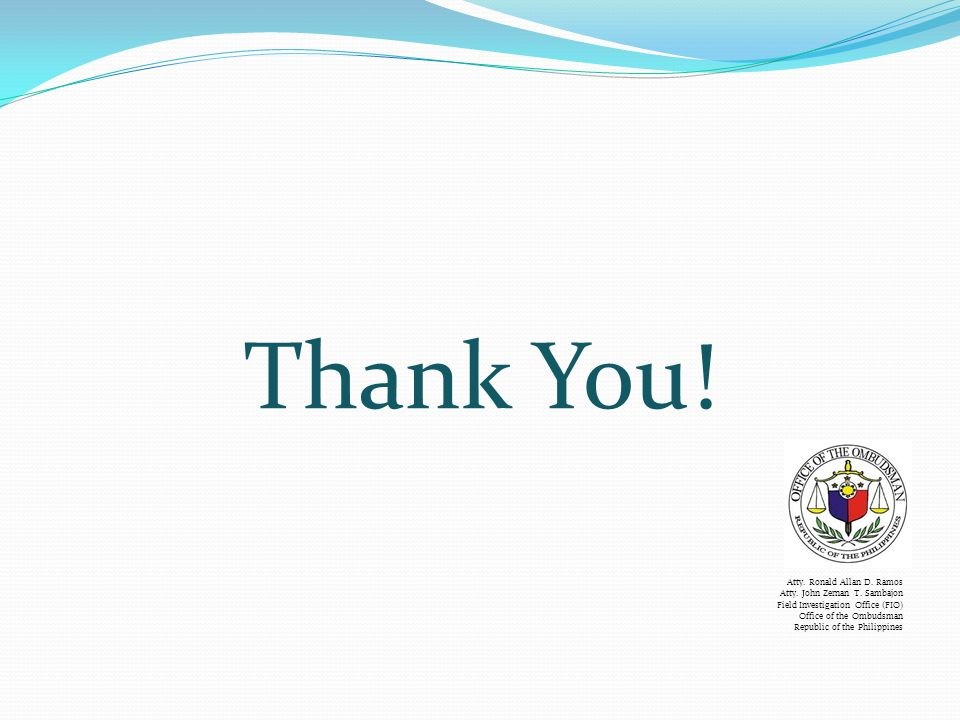 Thank You! Atty. Ronald Allan D. Ramos Atty. John Zernan T. Sambajon Field Investigation Office (FIO) Office of the Ombudsman Republic of the Philippi