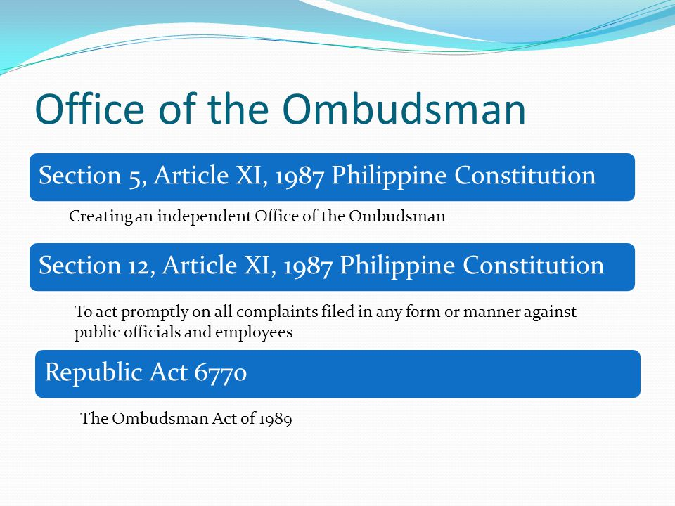 Office of the Ombudsman Section 5, Article XI, 1987 Philippine Constitution Creating an independent Office of the Ombudsman Section 12, Article XI, 1987 Philippine Constitution To act promptly on all complaints filed in any form or manner against public officials and employees Republic Act 6770 The Ombudsman Act of 1989