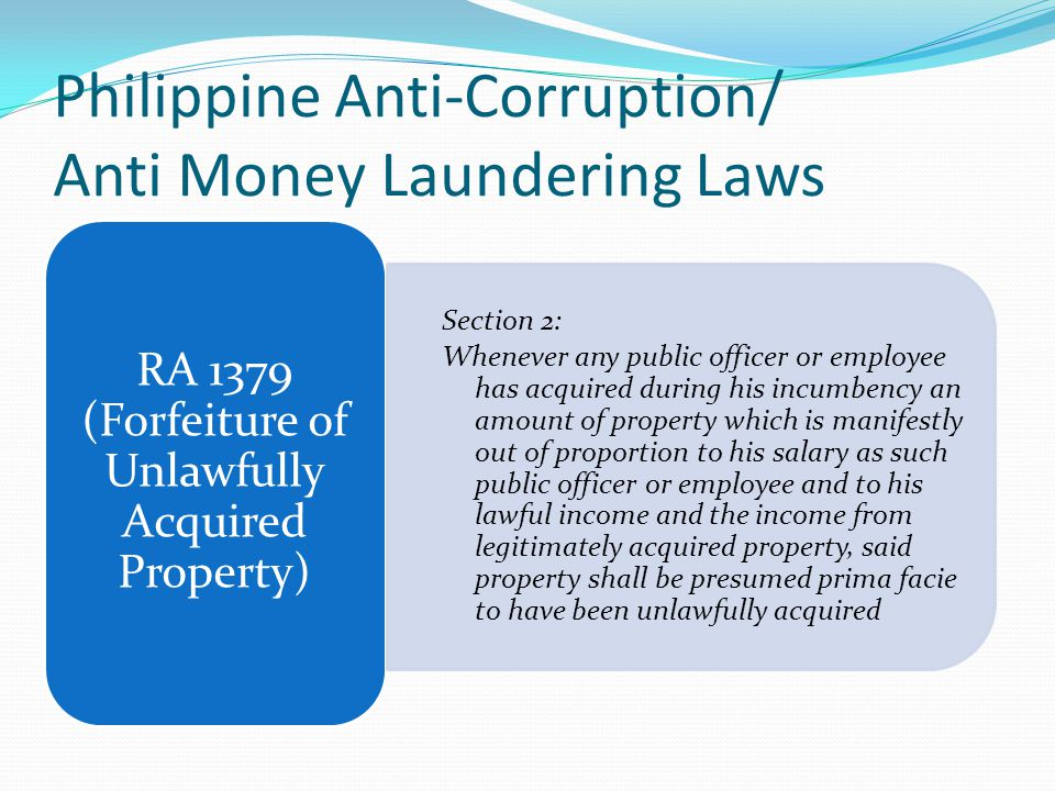 Philippine Anti-Corruption/ Anti Money Laundering Laws RA 1379 (Forfeiture of Unlawfully Acquired Property) Section 2: Whenever any public officer or employee has acquired during his incumbency an amount of property which is manifestly out of proportion to his salary as such public officer or employee and to his lawful income and the income from legitimately acquired property, said property shall be presumed prima facie to have been unlawfully acquired