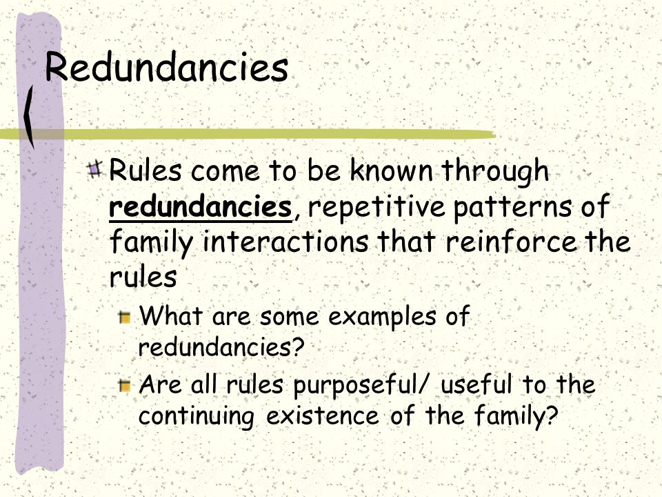Redundancies Rules come to be known through redundancies, repetitive patterns of family interactions that reinforce the rules What are some examples of redundancies.
