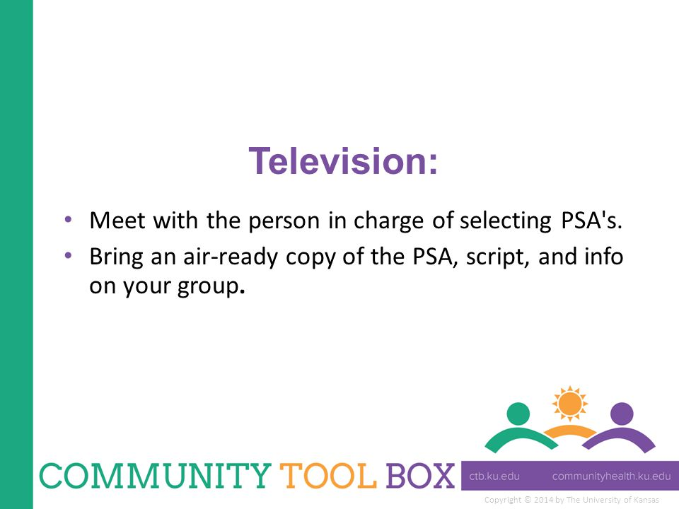Copyright © 2014 by The University of Kansas Television: Meet with the person in charge of selecting PSA's. Bring an air-ready copy of the PSA, script