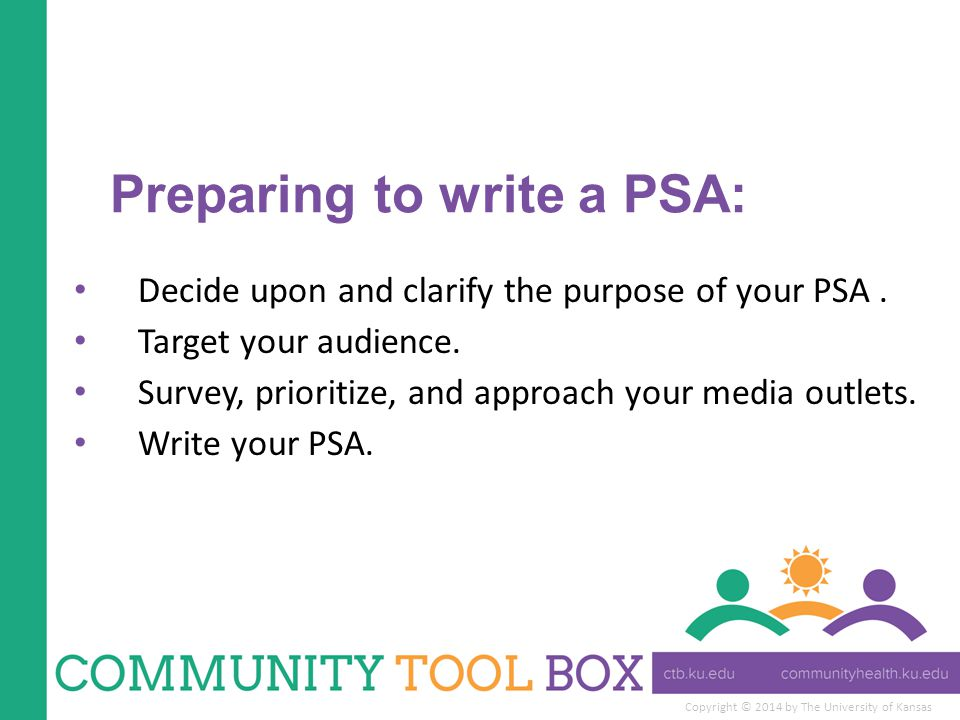 Copyright © 2014 by The University of Kansas Preparing to write a PSA: Decide upon and clarify the purpose of your PSA. Target your audience. Survey,