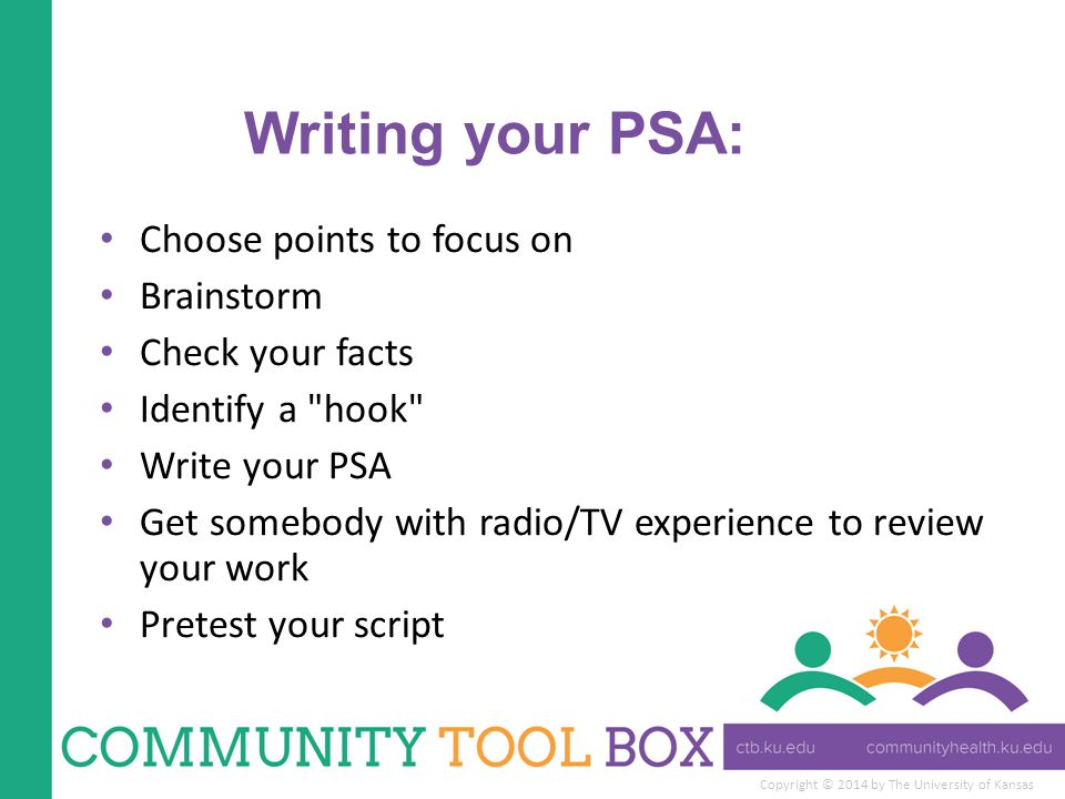 Copyright © 2014 by The University of Kansas Writing your PSA: Choose points to focus on Brainstorm Check your facts Identify a