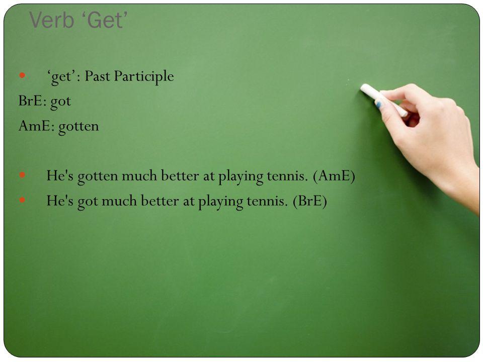 Verb 'Get' 'get': Past Participle BrE: got AmE: gotten He s gotten much better at playing tennis.
