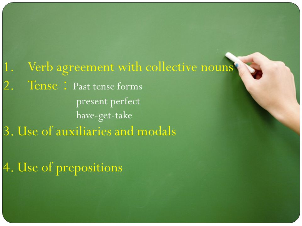 1.Verb agreement with collective nouns 2.Tense : Past tense forms present perfect have-get-take 3. Use of auxiliaries and modals 4. Use of preposition