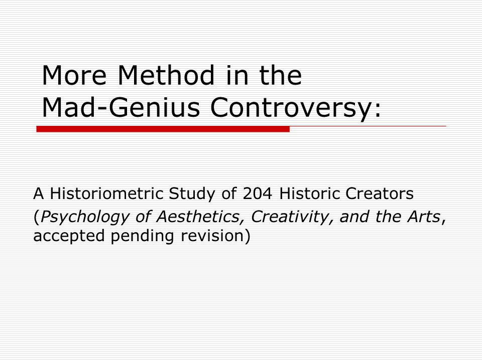 More Method in the Mad-Genius Controversy : A Historiometric Study of 204 Historic Creators (Psychology of Aesthetics, Creativity, and the Arts, accepted pending revision)