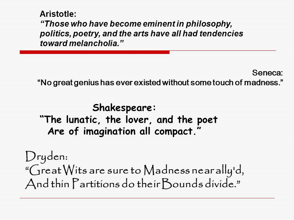Aristotle: Those who have become eminent in philosophy, politics, poetry, and the arts have all had tendencies toward melancholia. Seneca: No great genius has ever existed without some touch of madness. Shakespeare: The lunatic, the lover, and the poet Are of imagination all compact. Dryden: Great Wits are sure to Madness near ally d, And thin Partitions do their Bounds divide.