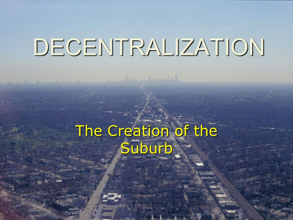 DECENTRALIZATION The Creation of the Suburb