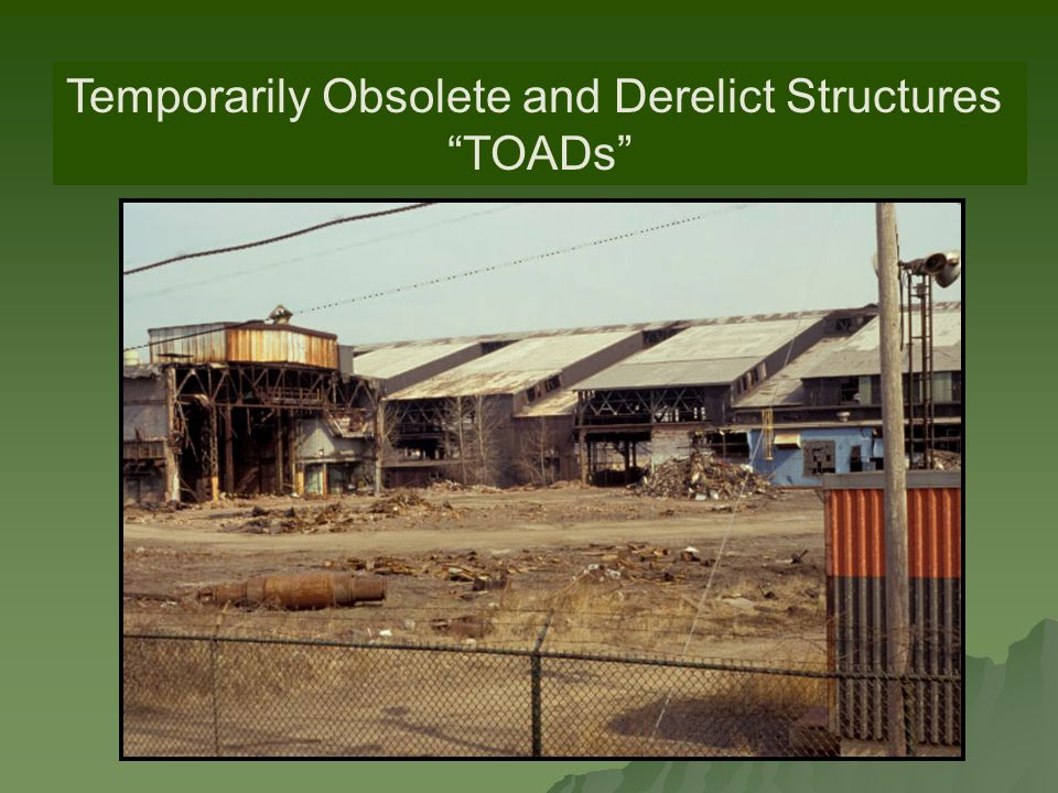 TOADs Temporarily Obsolete and Derelict Structures TOADs