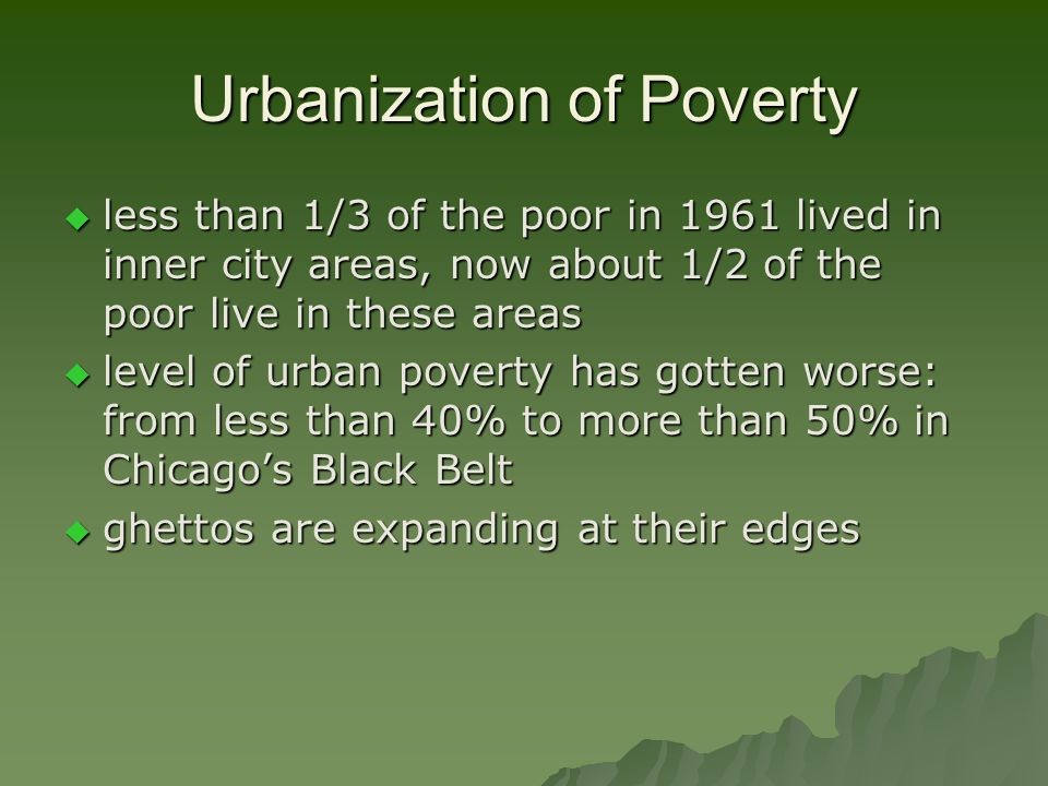 Urbanization of Poverty  less than 1/3 of the poor in 1961 lived in inner city areas, now about 1/2 of the poor live in these areas  level of urban poverty has gotten worse: from less than 40% to more than 50% in Chicago's Black Belt  ghettos are expanding at their edges