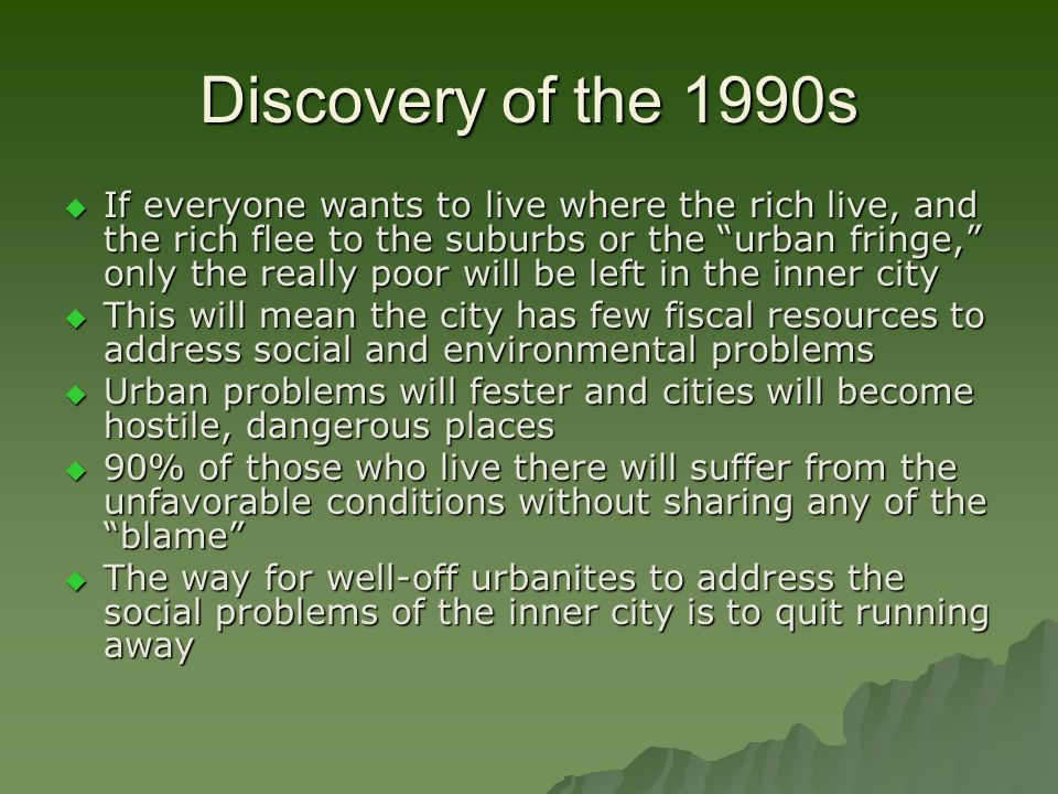 Discovery of the 1990s  If everyone wants to live where the rich live, and the rich flee to the suburbs or the urban fringe, only the really poor will be left in the inner city  This will mean the city has few fiscal resources to address social and environmental problems  Urban problems will fester and cities will become hostile, dangerous places  90% of those who live there will suffer from the unfavorable conditions without sharing any of the blame  The way for well-off urbanites to address the social problems of the inner city is to quit running away