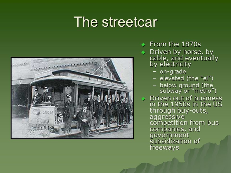 The streetcar  From the 1870s  Driven by horse, by cable, and eventually by electricity –on-grade –elevated (the el ) –below ground (the subway or metro )  Driven out of business in the 1950s in the US through buy-outs, aggressive competition from bus companies, and government subsidization of freeways